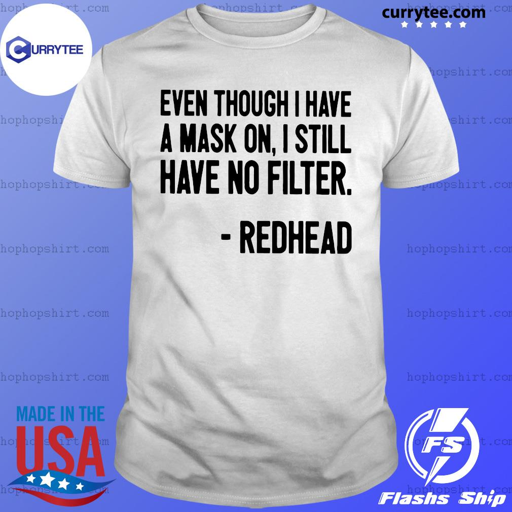 Even Though I Have A Mask On I Still Have On Filter Redhead Shirt