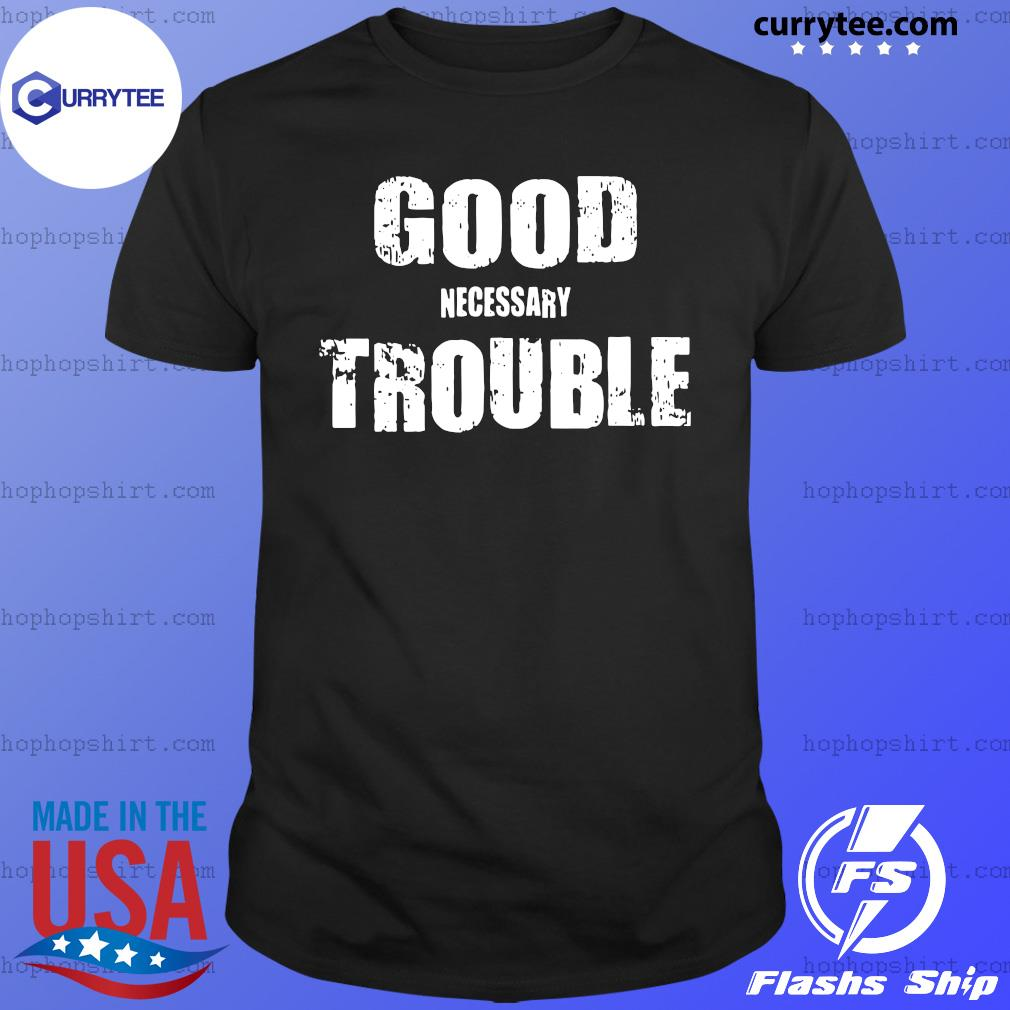 Good Necessary Trouble Shirt