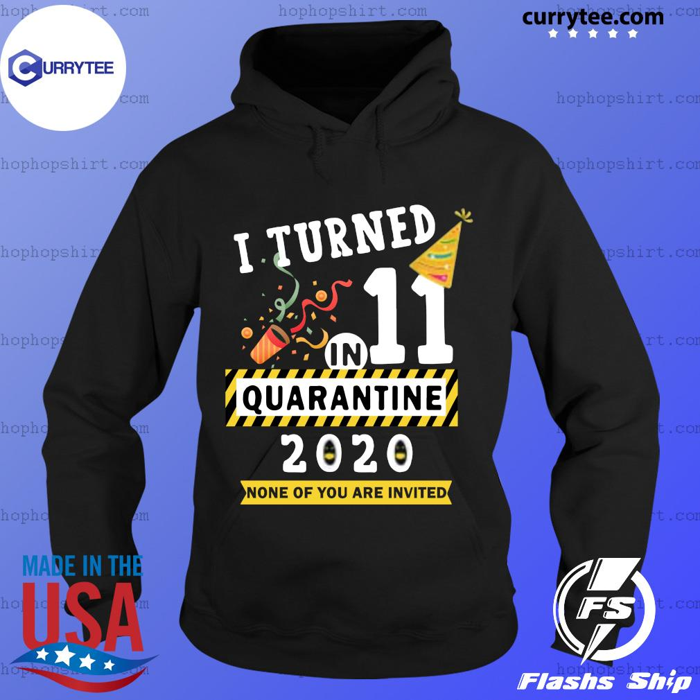 I Turned 11 In Quarantine 11th Birthday Teenagers 2020 None Of You Are Invited Shirt Hoodie