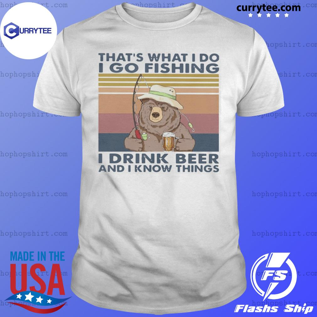 Bear That's What I Do I Go Fishing I Drink Beer And I Know Things Vintage shirt