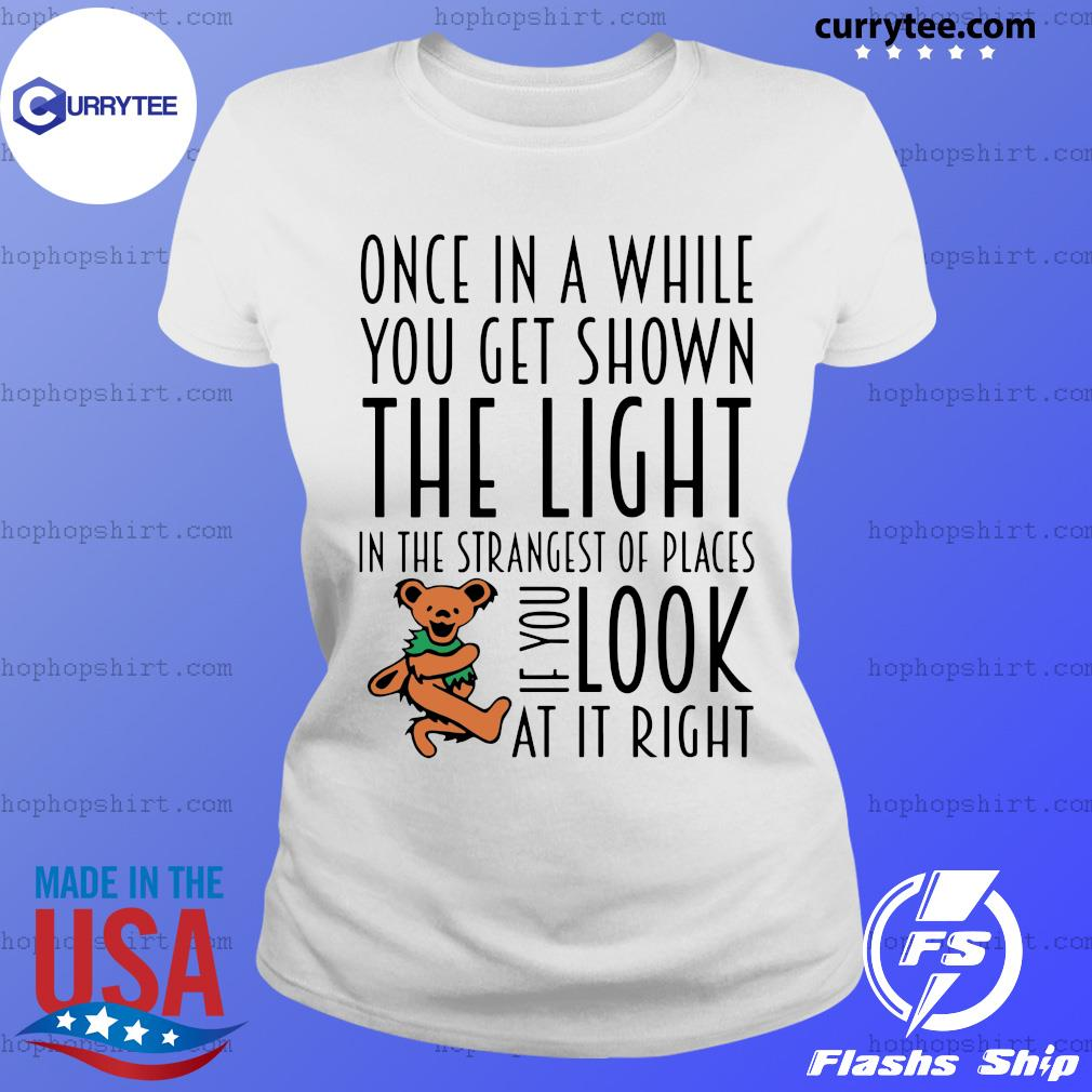 Teddy One In A While You Get Shown The Light In The Strangest Of Places If You Look At It Right Shirt Ladies Tee