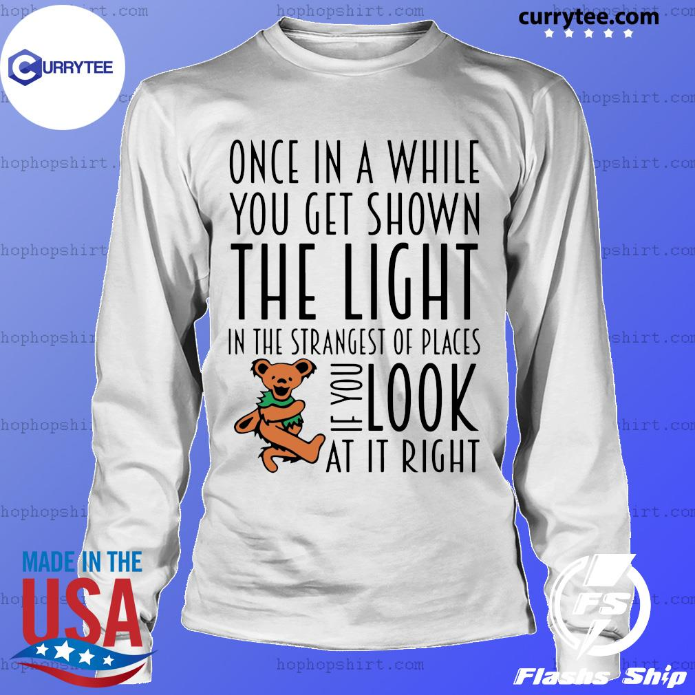 Teddy One In A While You Get Shown The Light In The Strangest Of Places If You Look At It Right Shirt LongSleeve