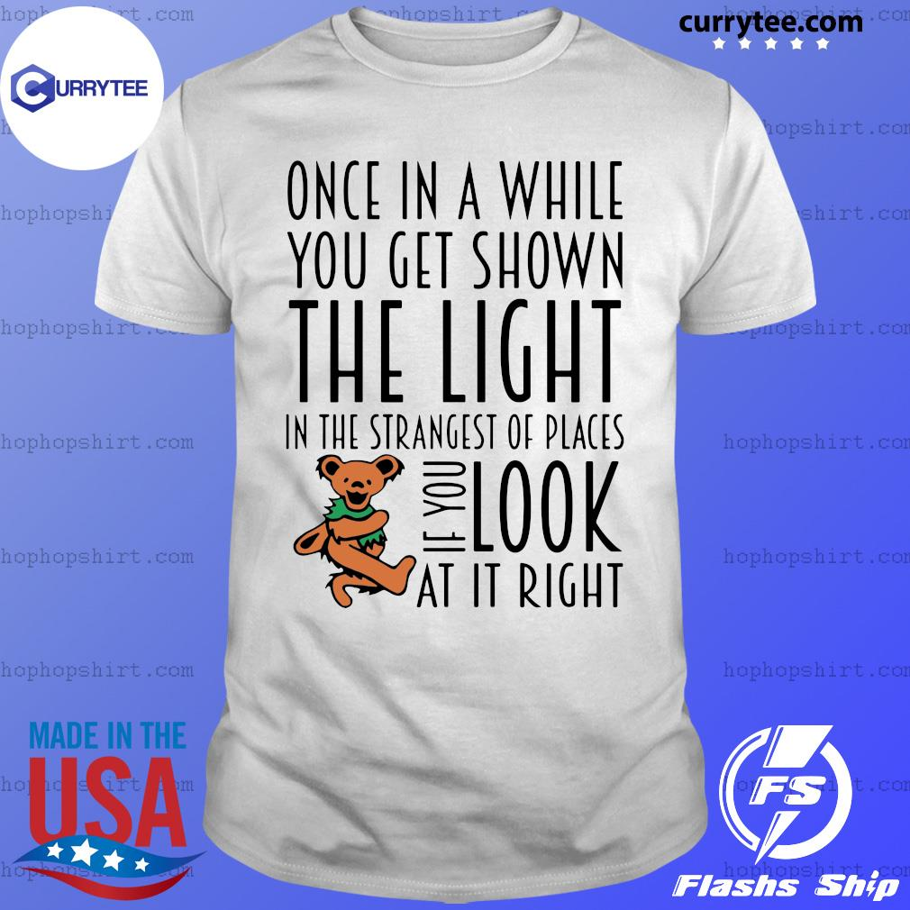 Teddy One In A While You Get Shown The Light In The Strangest Of Places If You Look At It Right Shirt