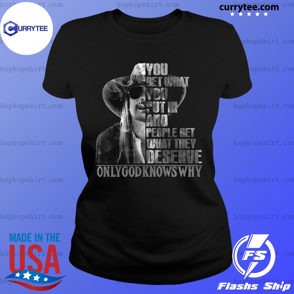 You Get What You Put In And People Get What They Deserve Only God Knows Why Shirt Ladies Tee
