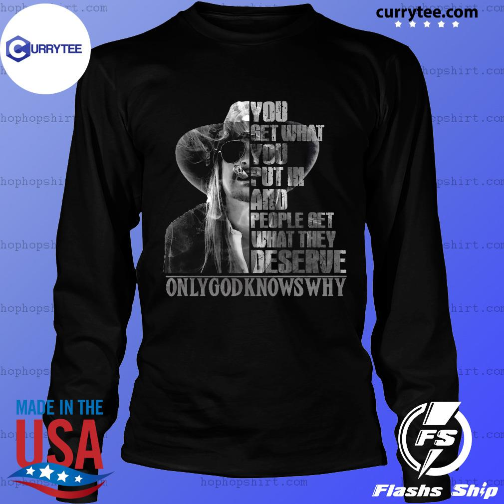 You Get What You Put In And People Get What They Deserve Only God Knows Why Shirt LongSleeve