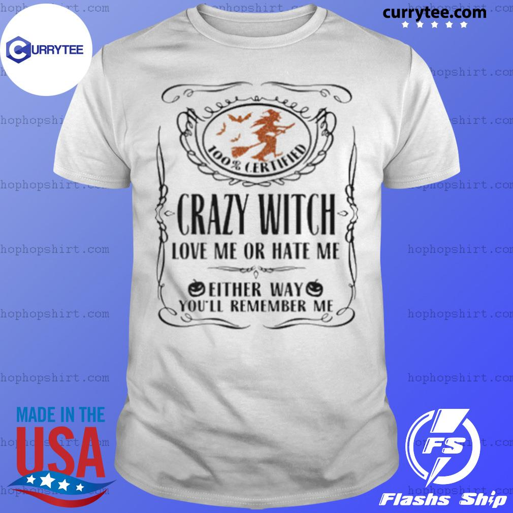 100 Certified Crazy Witch Love Me Or Hate Me Either Way Youll Remember Me Halloween shirt