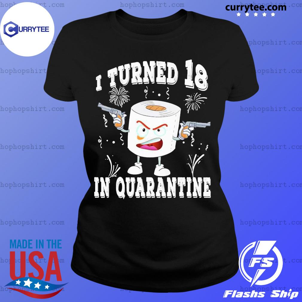 Funny 18th Birthday I Turned 18 In Quarantine 2020 Bday Gift SHIRT Ladies Tee