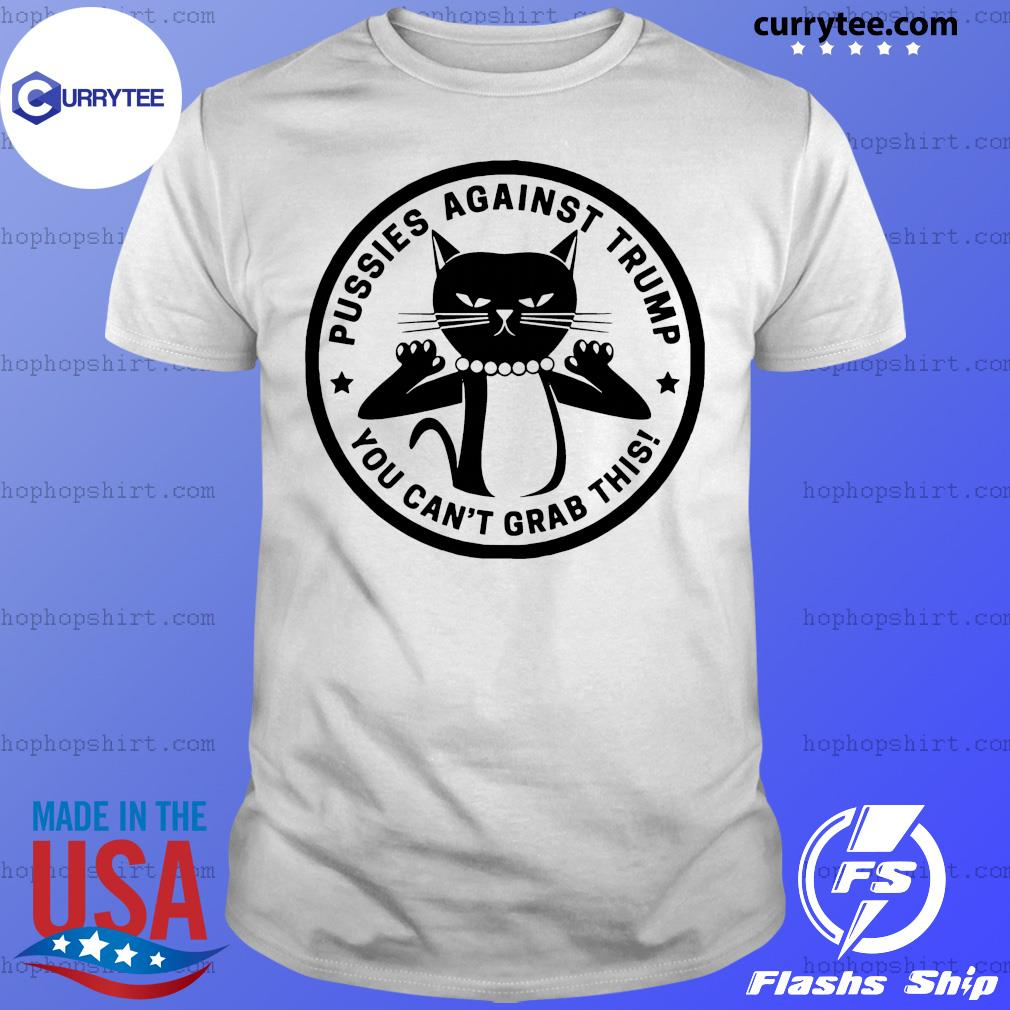 Pussies Against Trump – You Can't Grab This Shirt