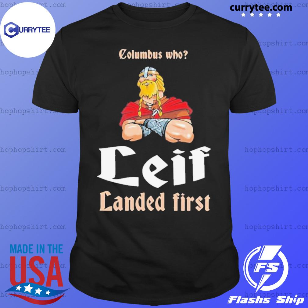 Columbus Who Leif Landed First shirt