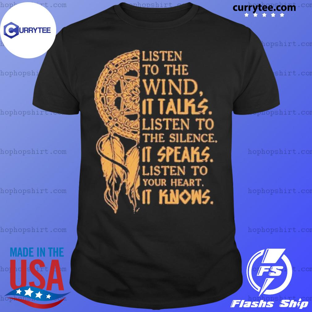 Listen to the wund it talks listen to the silence it speaks listen to your heart it knows shirt