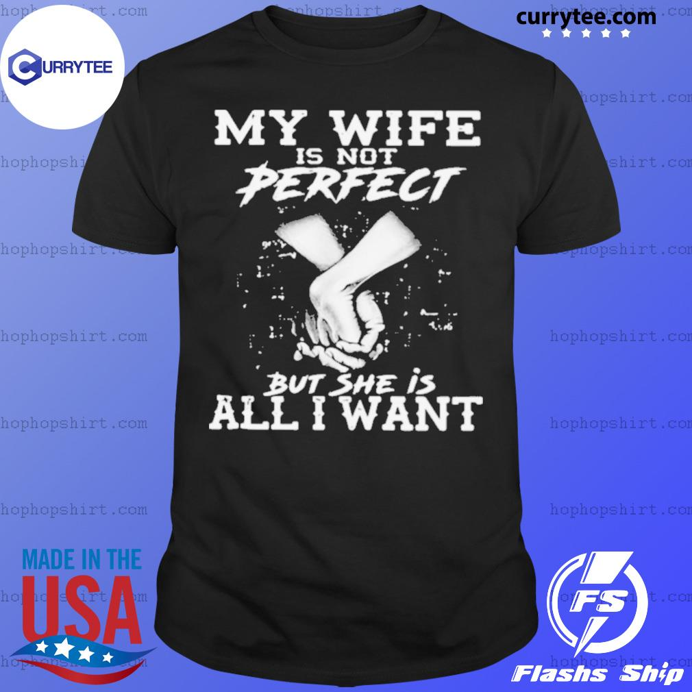 My Wife Is Not Perfect But She Is All I Want shirt