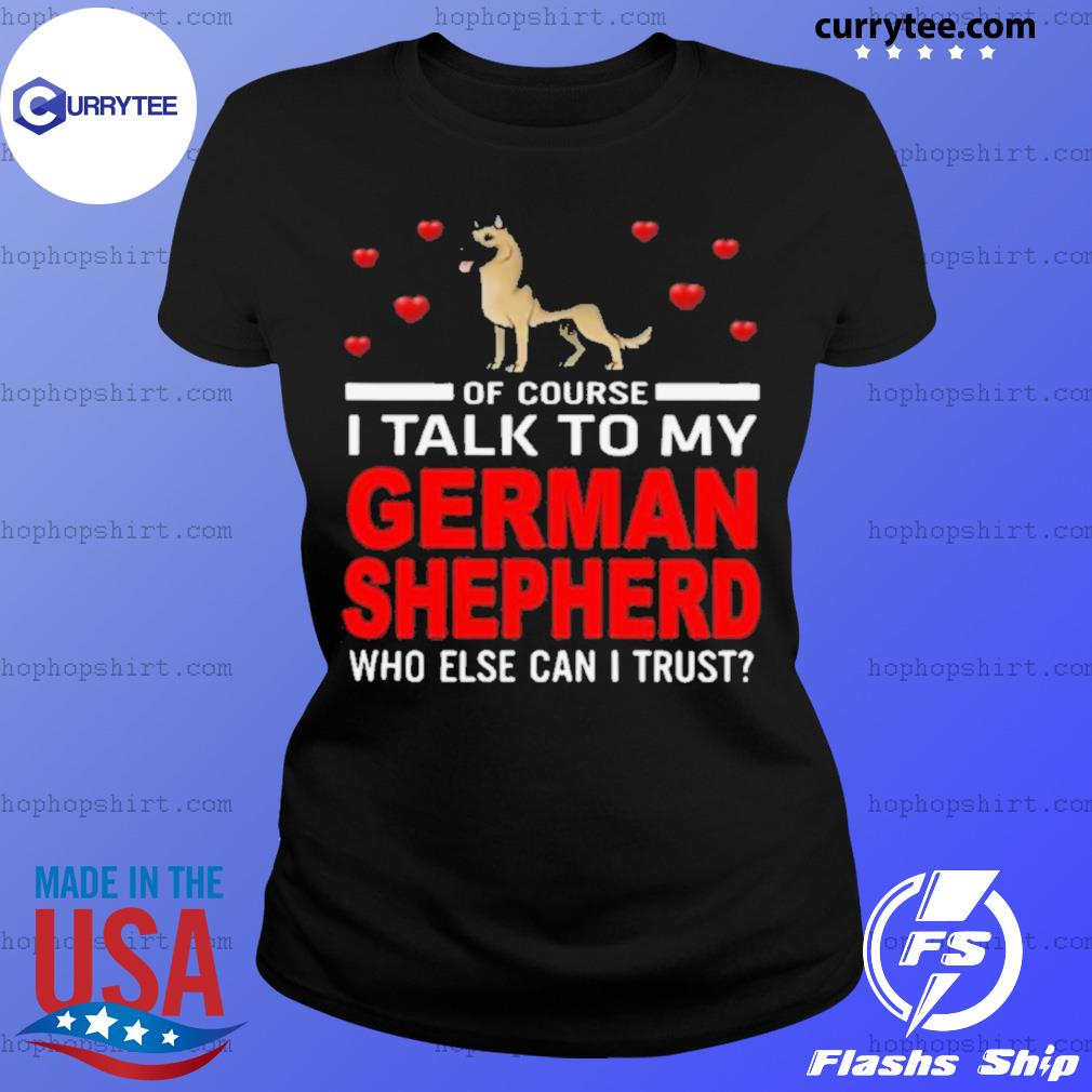 Of Course I Talk To My German Shepherd Who Else Can I Trust s Ladies Tee