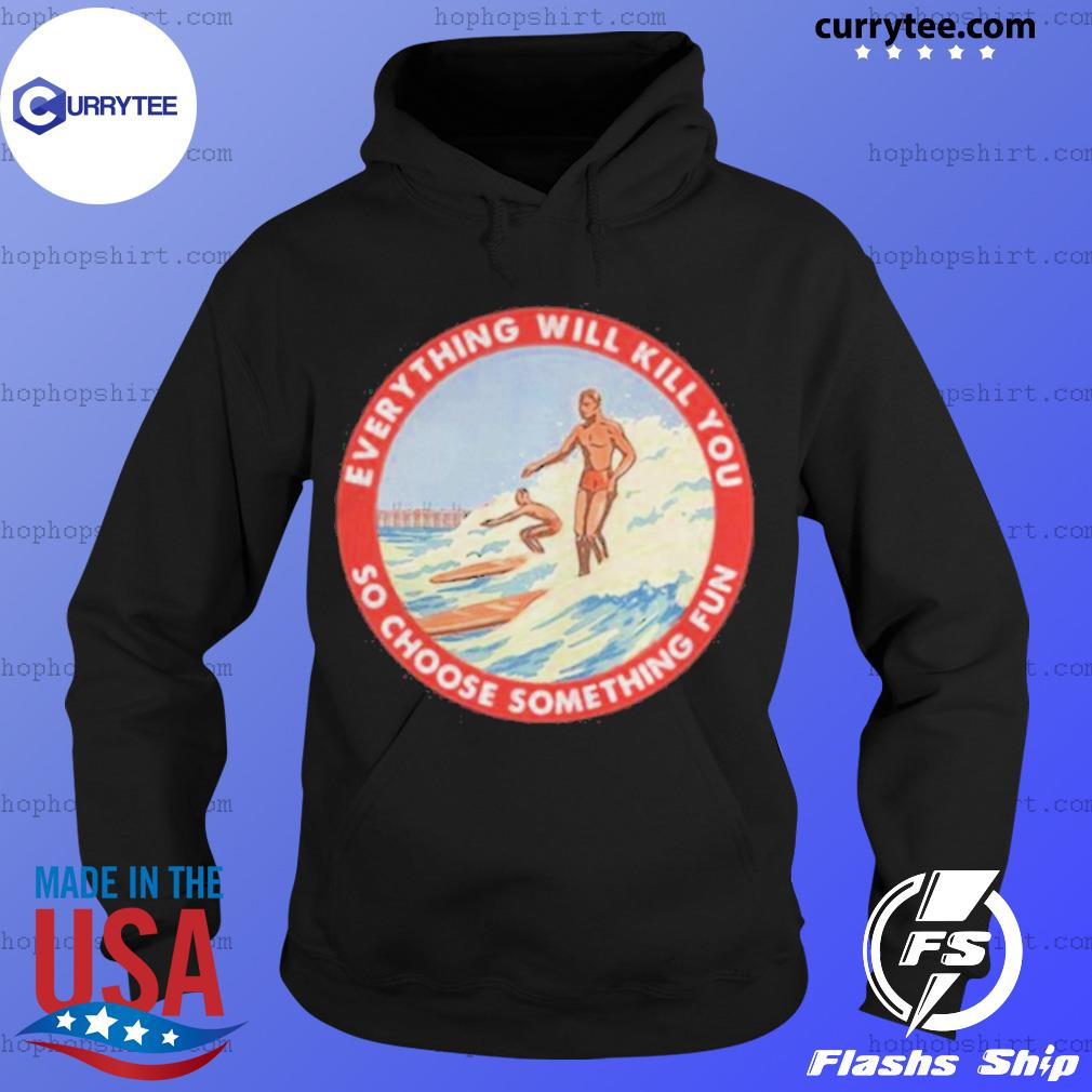 So Choose Something Fun Everything Will Kill You Surfing Shirt Hoodie