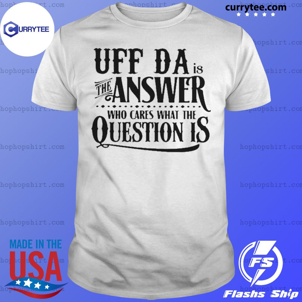 Uff Da Is The Answer Whop Cares What The Question Is shirt