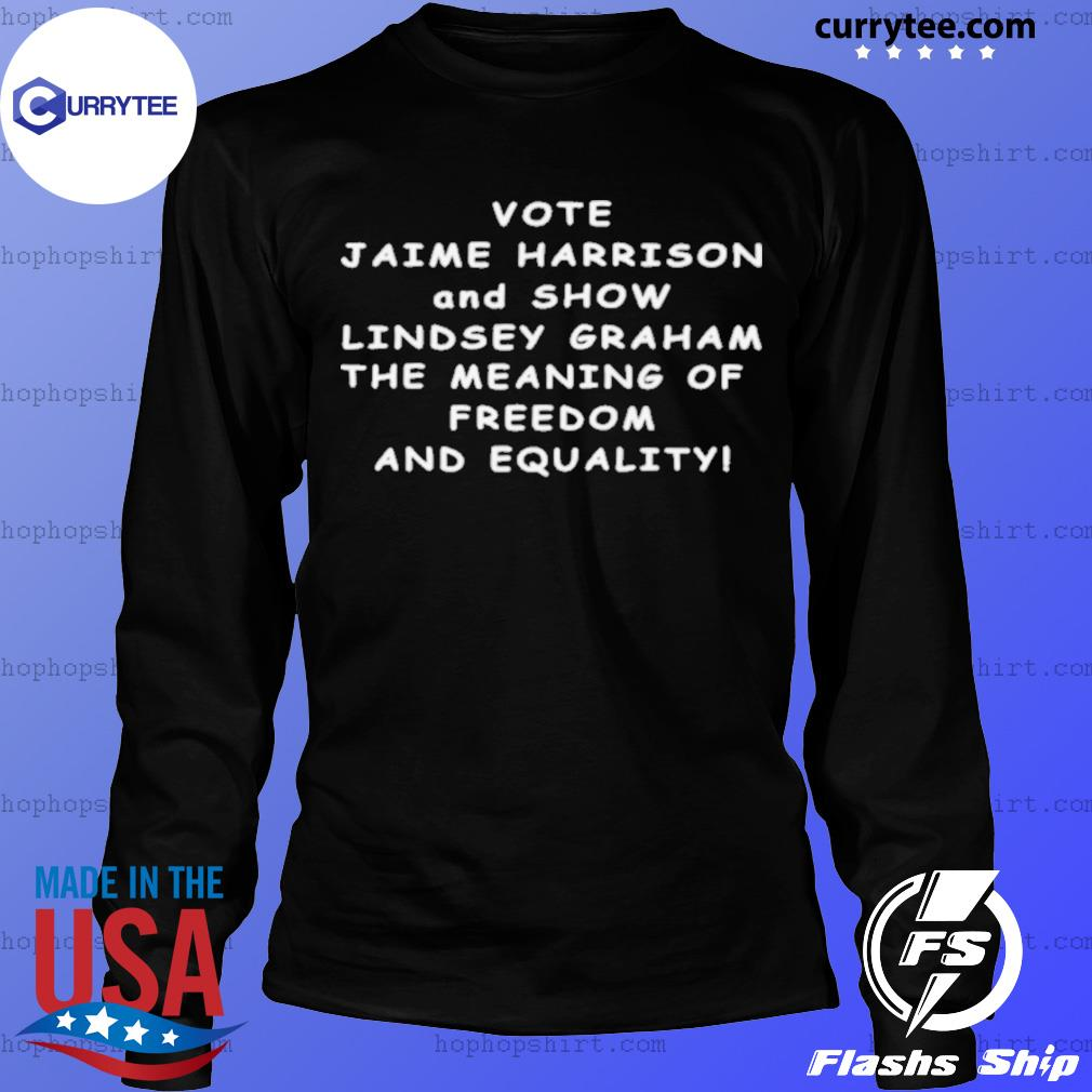 Vote Jaime Harrison And Show Lindsey Graham The Meaning s LongSleeve