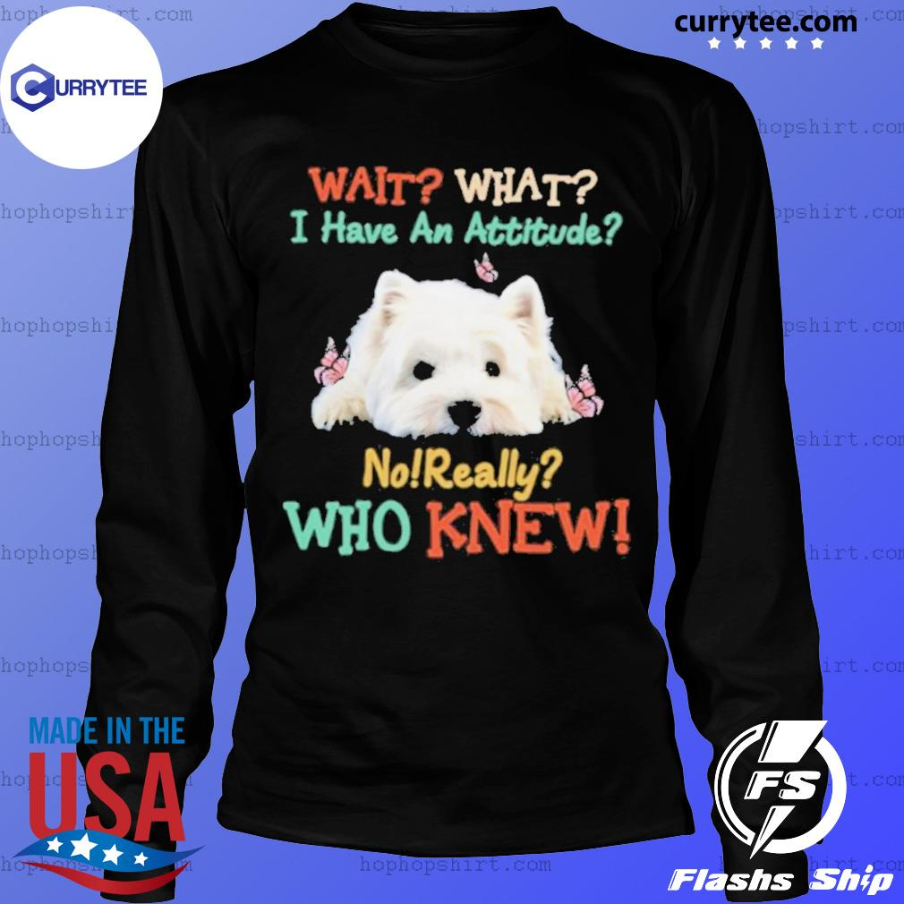 West Highland White Terrier Wait What I Have An Attitude No Really Who Knew s LongSleeve