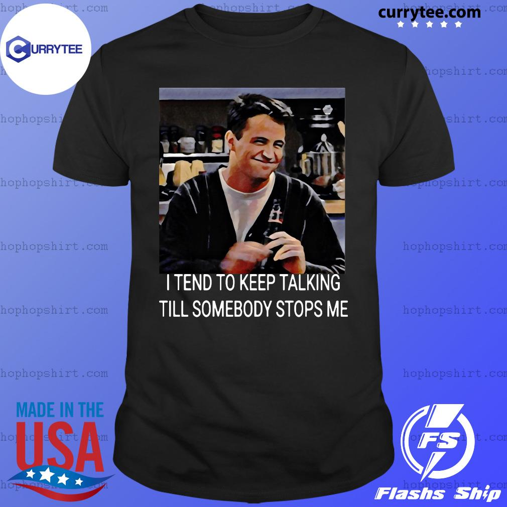 Chandler I Tend To Keep Talking Till Somebody Stops Me Shirt