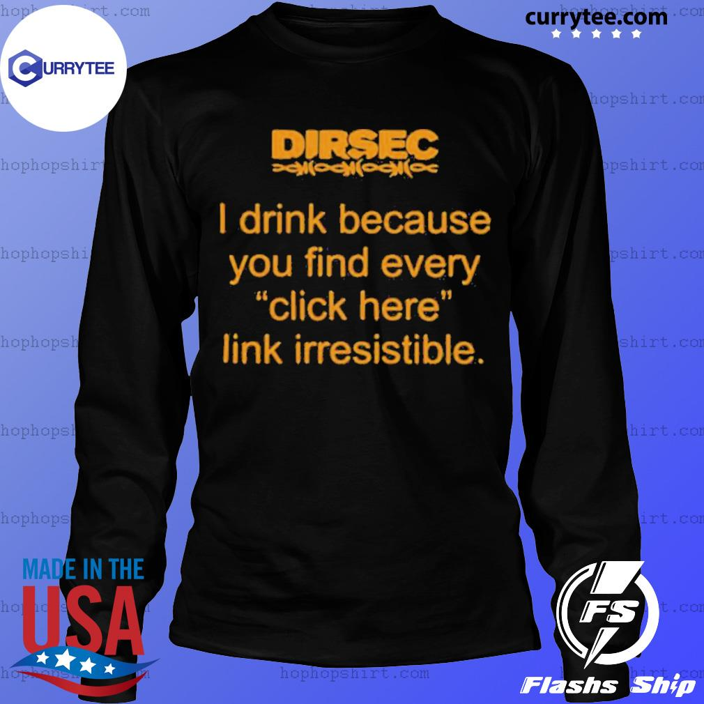 Dirsec I Drink Because You Find Every Click Here Link Irresistible s LongSleeve
