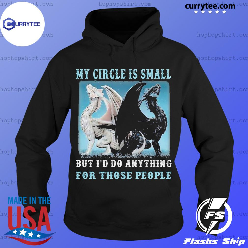 Dragons My Circle Is Small But I'd Do Anything For Those People Shirt Hoodie