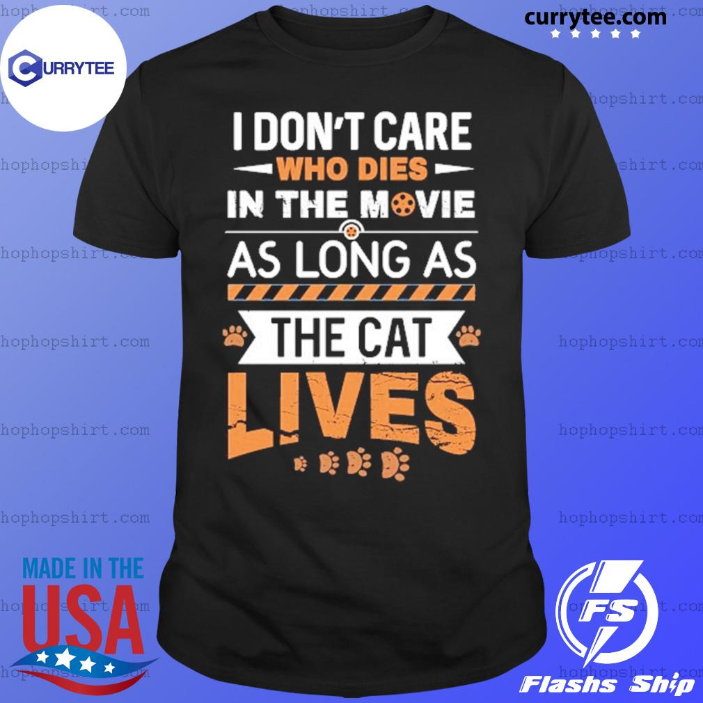 I Don't Care Who Dies In The Movie As Long As The Cat Lives Shirt