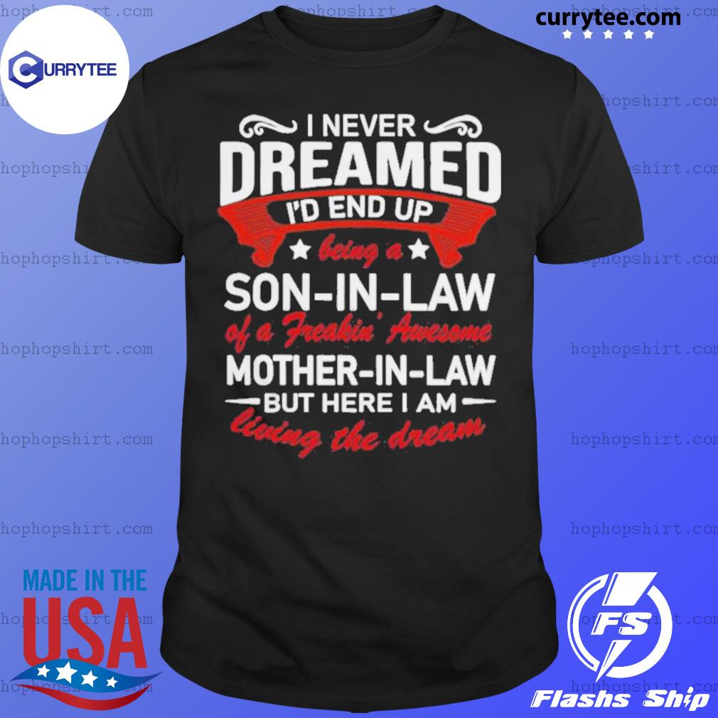 I Never Dreamed I'd End Up Being A Son In Law Of A Freakin Awesome Mother In Law Living The Dream shirt