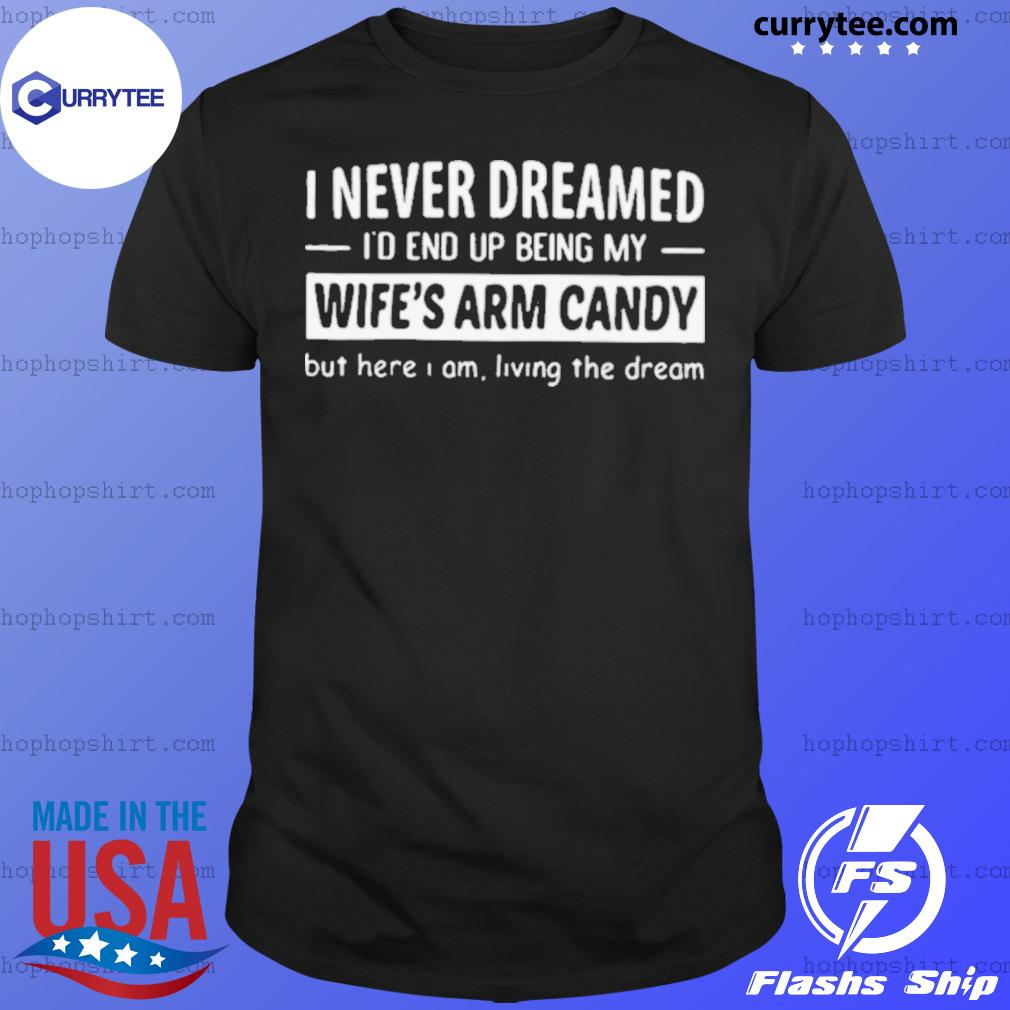 I Never Dreamed I'd End Up Being My Wife's Arm Candy shirt