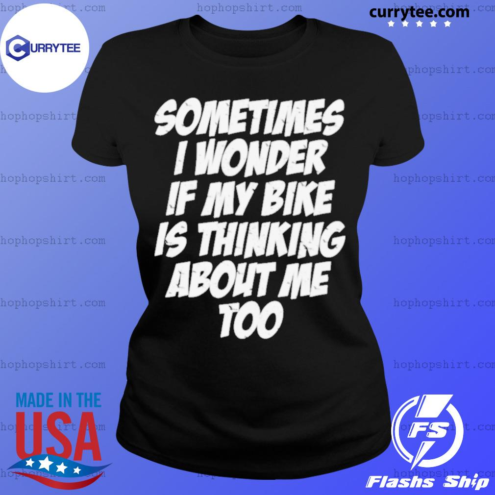 Sometimes I Wonder If My Bike Is Thinking About Me Too Shirt Ladies Tee