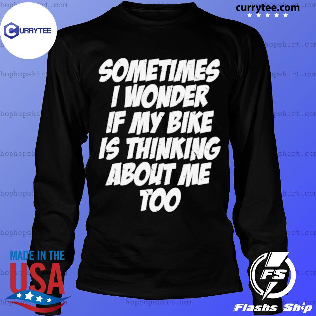 Sometimes I Wonder If My Bike Is Thinking About Me Too Shirt LongSleeve