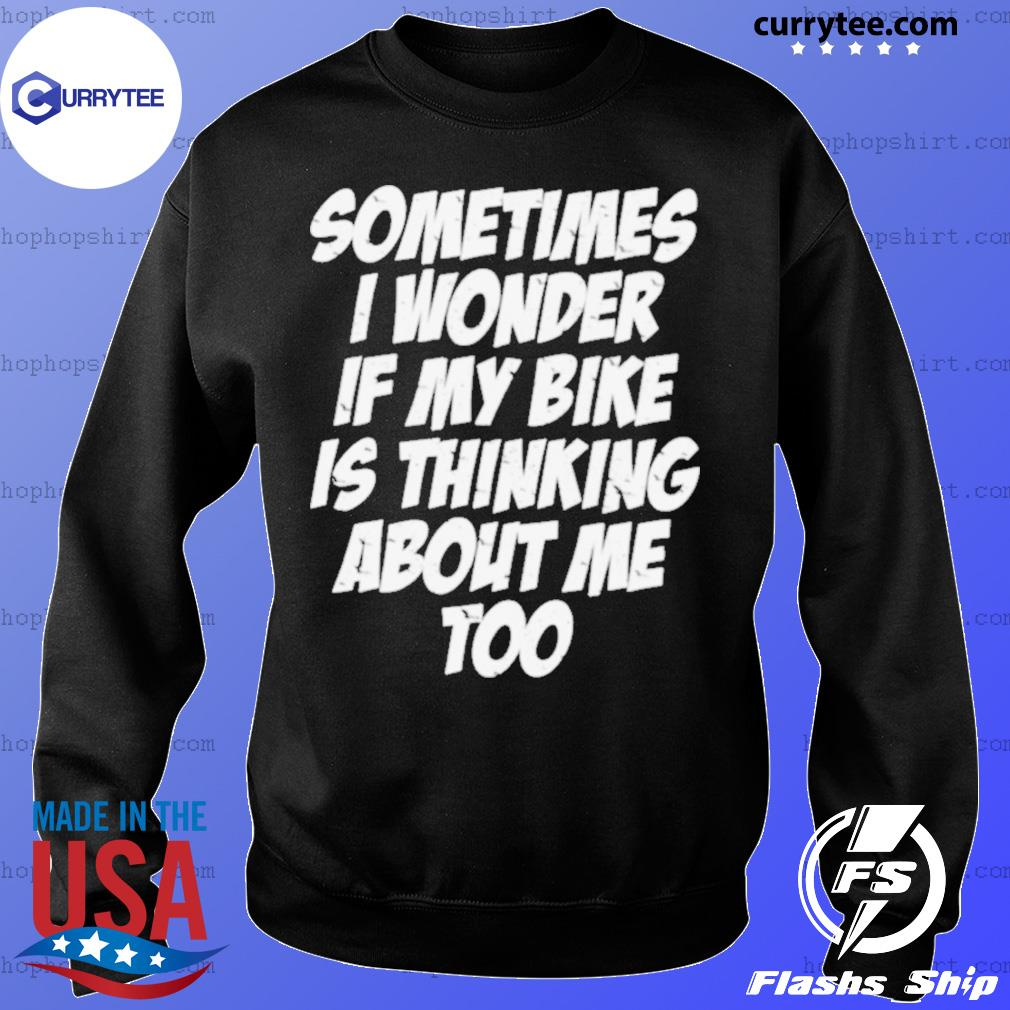 Sometimes I Wonder If My Bike Is Thinking About Me Too Shirt Sweater