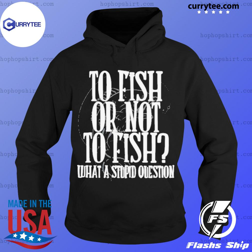 To Fish Or Not To Fish What A Stupid Question s Hoodie