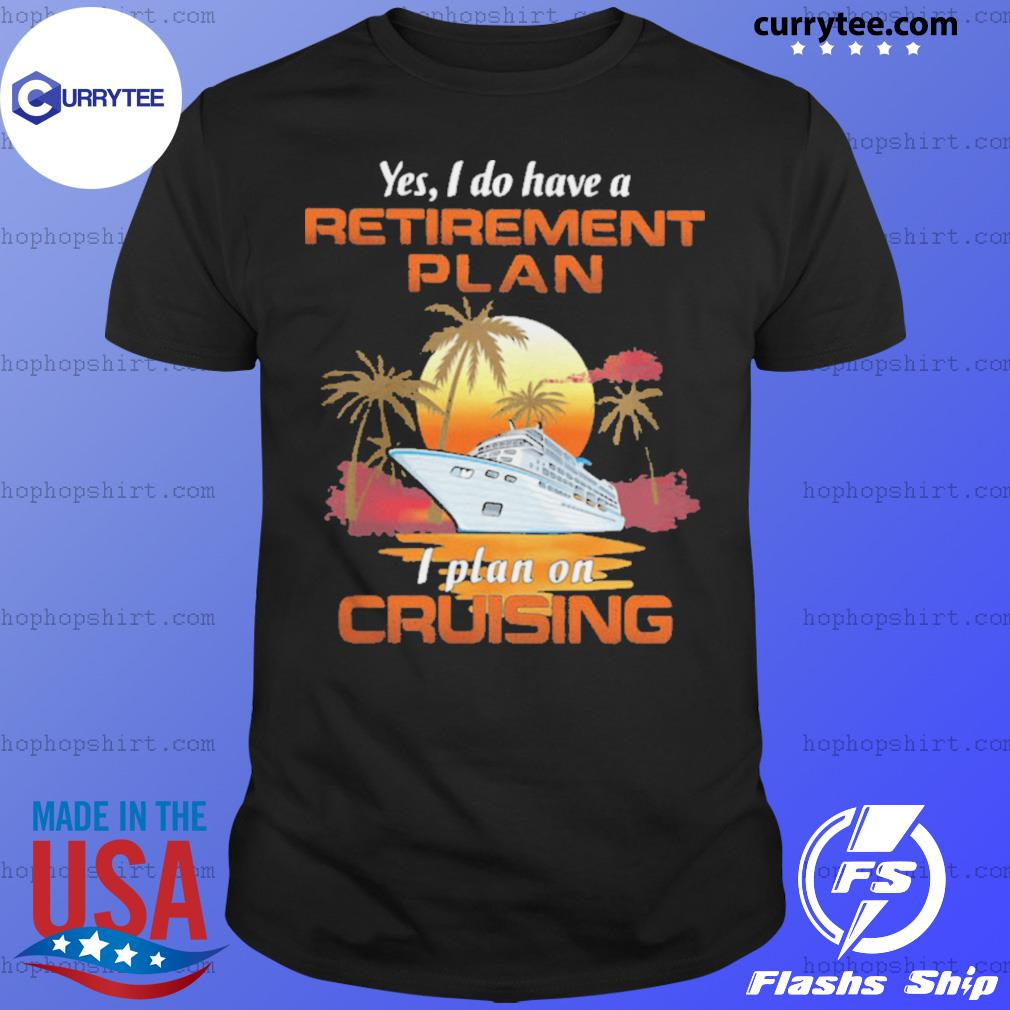 Yes I Do Have A Retirement Plan I Plan On Cruising Sunset Boat shirt