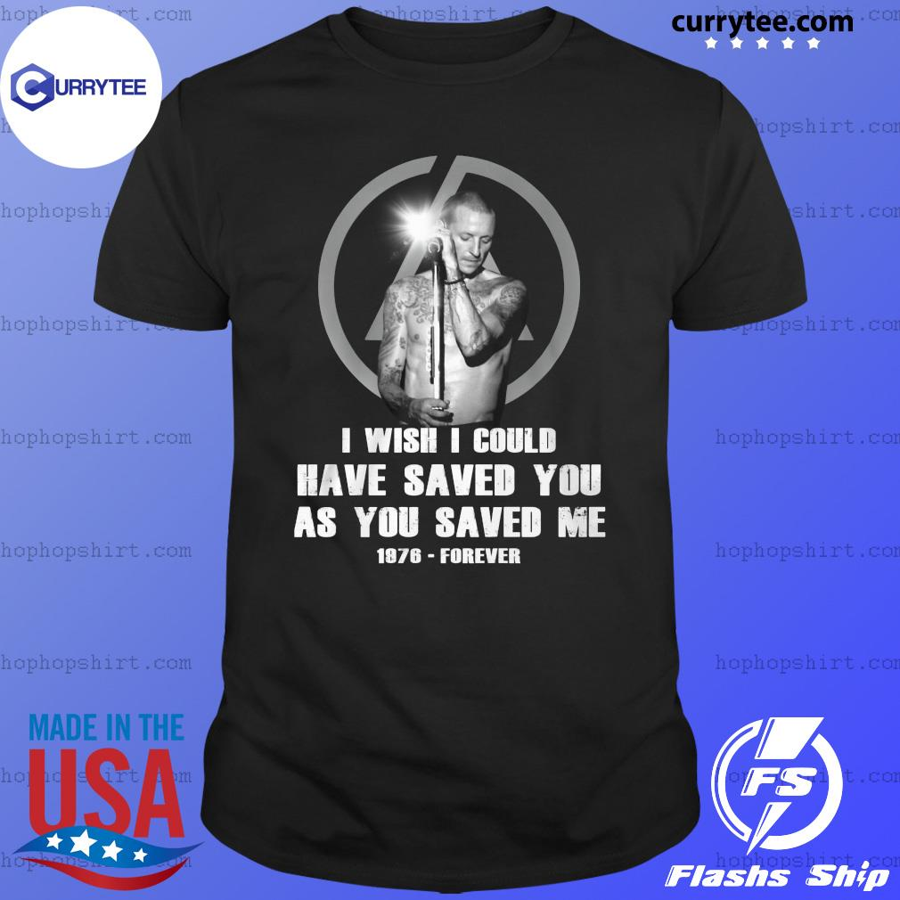 Chester Bennington Wish I Could Have Saved You As You Saved Me 1976 Forever Shirt