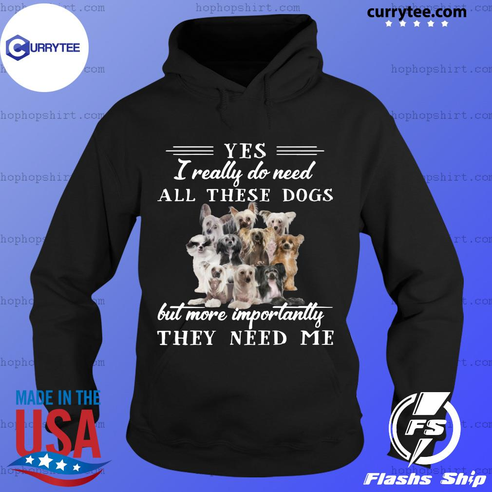 Chinese Crested Dog Yes I Really Do Need All These Dogs But More Importantly Shirt Hoodie