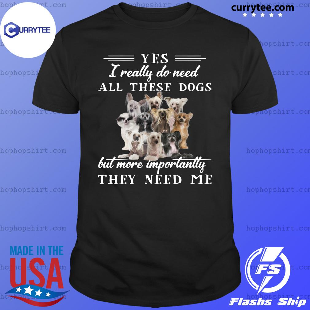 Chinese Crested Dog Yes I Really Do Need All These Dogs But More Importantly Shirt