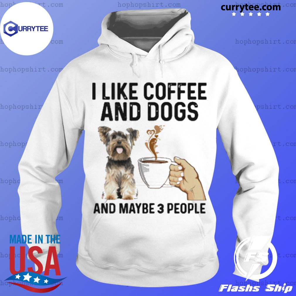 I Like Coffee And Dogs Yorkshire Terrier And Maybe 3 People s Hoodie