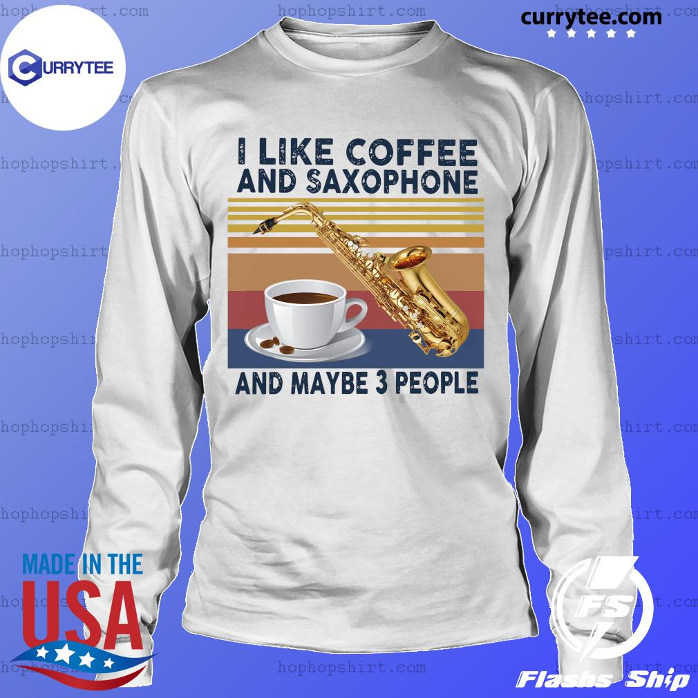 Official I Like Coffee And Saxophone And Maybe 3 People 2021 Vintage Shirt LongSleeve