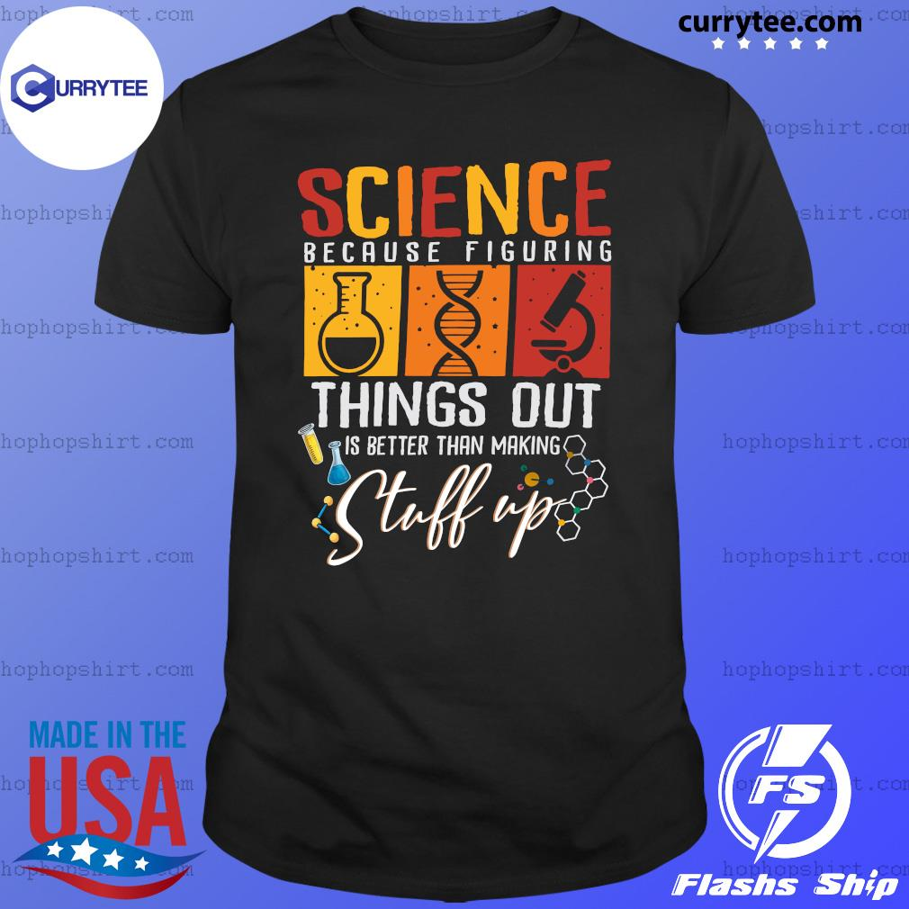 Science Because Figuring Things Out Is Better Than Making Stuff Up T-Shirt